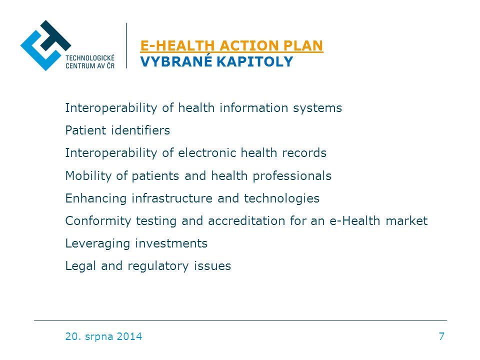 E-HEALTH ACTION PLAN E-HEALTH ACTION PLAN VYBRANÉ KAPITOLY Interoperability of health information systems Patient identifiers Interoperability of electronic health records Mobility of patients and health professionals Enhancing infrastructure and technologies Conformity testing and accreditation for an e-Health market Leveraging investments Legal and regulatory issues 20.