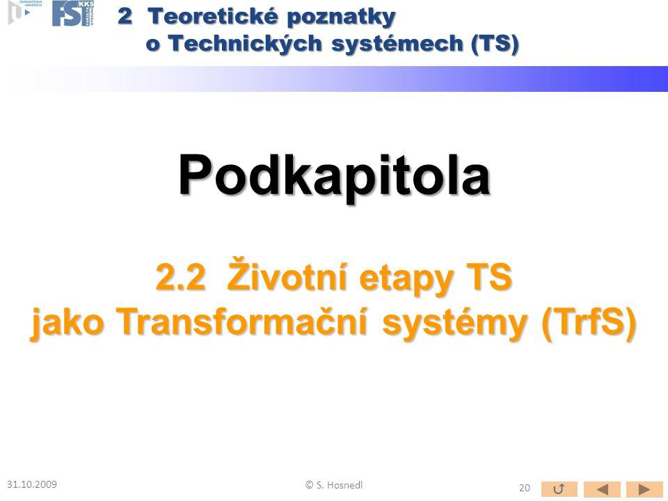 Podkapitola 2.2 Životní etapy TS jako Transformační systémy (TrfS) 31.10.2009 © S. Hosnedl 2 Teoretické poznatky o Technických systémech (TS) 20 