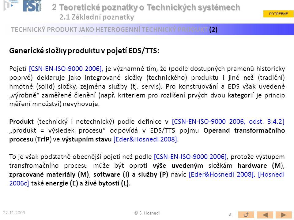 """Po terminologické """"harmonizaci lze uvedené generické složky heterogenního technického produktu definovat v komplexním systémovém pojetí EDS/TTS jako [Hosnedl 2006c] : - Hardware – HW: """"tvarová (solid) materiálová /hmotná (M (s) ) složka (""""díly&celky ) - Formlessware – FW: """"beztvará (fluid) materiálová/hmotná (M (f) ) složka (""""náplně ) - Energieware – EW: energetická (E) složka (energie) - Software – SW: informační (I) složka (informace) - Assistanceware – AW: servisní/procesní (P) složka (""""služby ) Zvláštním případem heterogenního produktu (jako operandu TrfP) může být také: - Livingware – LW: živé bytosti (L) - např."""