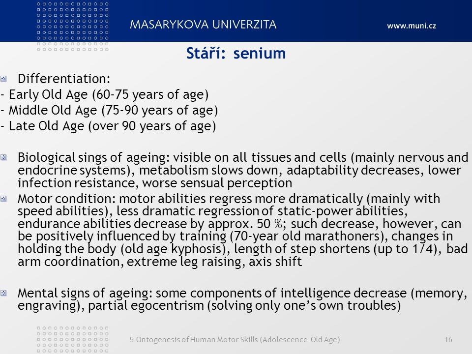 5 Ontogenesis of Human Motor Skills (Adolescence-Old Age)16 Stáří:senium Differentiation: - Early Old Age (60-75 years of age) - Middle Old Age (75-90