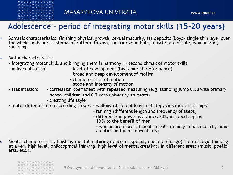 5 Ontogenesis of Human Motor Skills (Adolescence-Old Age)8 Adolescence – period of integrating motor skills (15-20 years) Somatic characteristics: fin