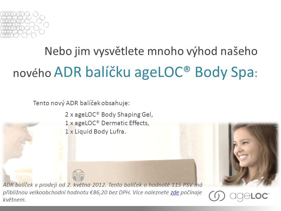 Nebo jim vysvětlete mnoho výhod našeho nového ADR balíčku ageLOC® Body Spa : ADR balíček v prodeji od 2. května 2012. Tento balíček o hodnotě 115 PSV