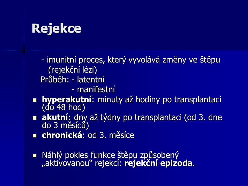 Rejekce - imunitní proces, který vyvolává změny ve štěpu - imunitní proces, který vyvolává změny ve štěpu (rejekční lézi) (rejekční lézi) Průběh: - latentní Průběh: - latentní - manifestní - manifestní hyperakutní: minuty až hodiny po transplantaci (do 48 hod) hyperakutní: minuty až hodiny po transplantaci (do 48 hod) akutní: dny až týdny po transplantaci (od 3.