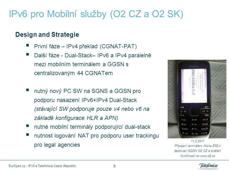 IPv6 pro Mobilní služby (O2 CZ a O2 SK) Design and Strategie  První fáze – IPv4 překlad (CGNAT-PAT)  Další fáze - Dual-Stack– IPv6 a IPv4 paralelně mezi mobilním terminálem a GGSN s centralizovaným 44 CGNATem  nutný nový PC SW na SGNS a GGSN pro podporu nasazení IPv6+IPv4 Dual-Stack (stávající SW podporuje pouze v4 nebo v6 na základě konfigurace HLR a APN)  nutné mobilní terminály podporující dual-stack  nutnost logování NAT pro podporu user trackingu pro legal agencies 11.2.2011 Připojení teminálem Nokia E52 k testovací GGSN O2 CZ a ověření funkčnosti na www.o2.cz 8 EurOpen.cz - IPv6 a Telefónica Czech Republic
