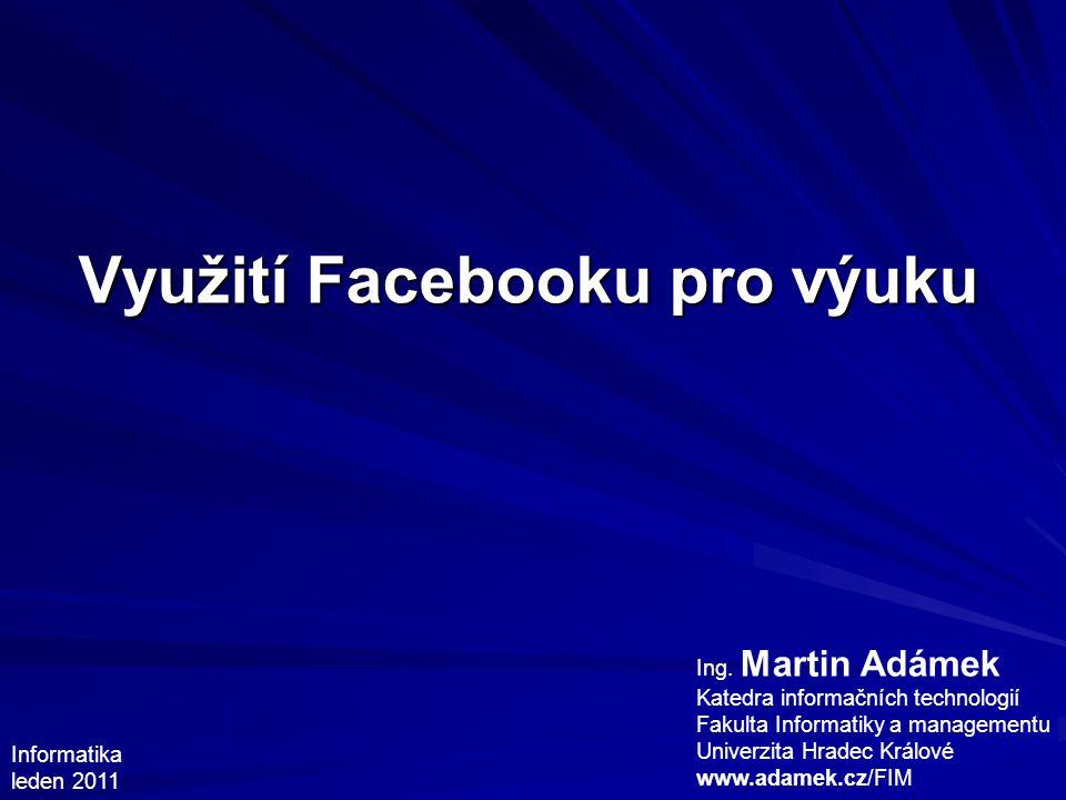 Využití Facebooku pro výuku Ing. Martin Adámek Katedra informačních technologií Fakulta Informatiky a managementu Univerzita Hradec Králové www.adamek