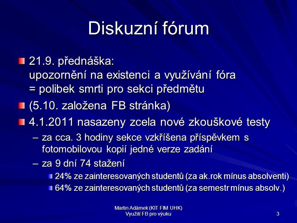 Martin Adámek (KIT FIM UHK) Využití FB pro výuku 3 Diskuzní fórum 21.9. přednáška: upozornění na existenci a využívání fóra = polibek smrti pro sekci