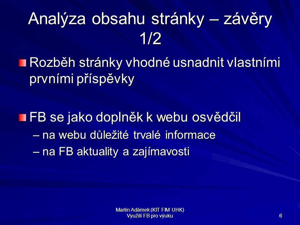 Martin Adámek (KIT FIM UHK) Využití FB pro výuku 6 Analýza obsahu stránky – závěry 1/2 Rozběh stránky vhodné usnadnit vlastními prvními příspěvky FB s