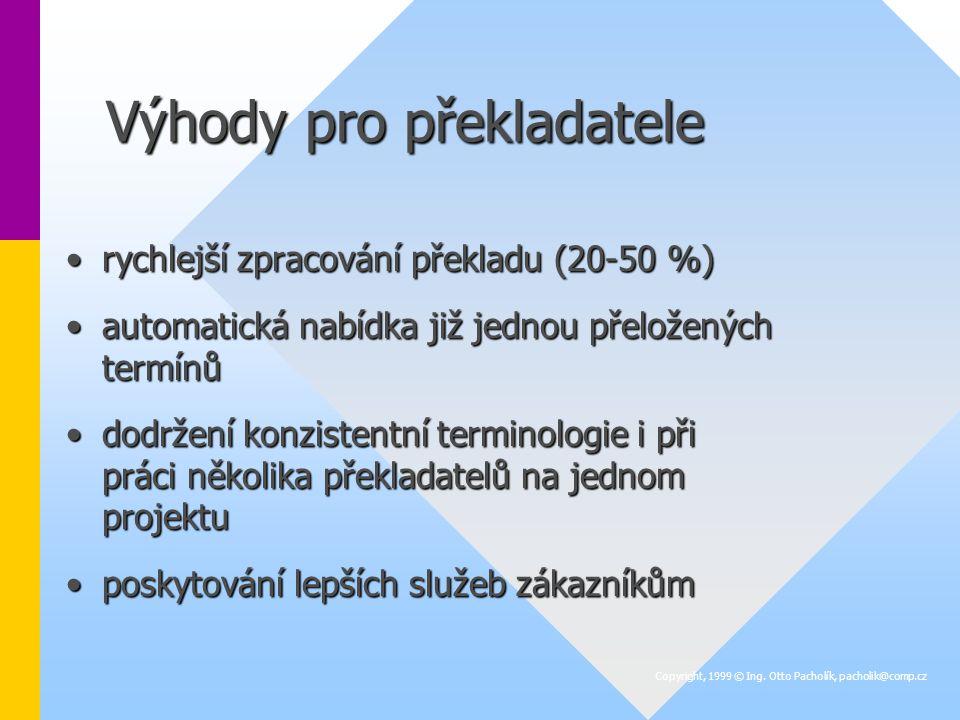 Výhody pro překladatele rychlejší zpracování překladu (20-50 %)rychlejší zpracování překladu (20-50 %) automatická nabídka již jednou přeložených termínůautomatická nabídka již jednou přeložených termínů dodržení konzistentní terminologie i při práci několika překladatelů na jednom projektudodržení konzistentní terminologie i při práci několika překladatelů na jednom projektu poskytování lepších služeb zákazníkůmposkytování lepších služeb zákazníkům Copyright, 1999 © Ing.