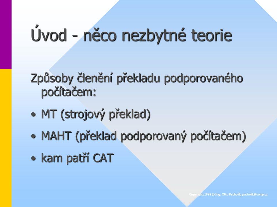 Úvod - něco nezbytné teorie Způsoby členění překladu podporovaného počítačem: MT (strojový překlad)MT (strojový překlad) MAHT (překlad podporovaný počítačem)MAHT (překlad podporovaný počítačem) kam patří CATkam patří CAT Copyright, 1999 © Ing.