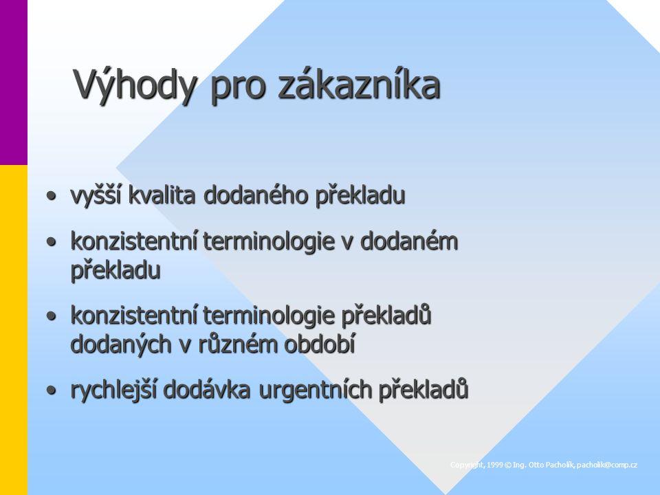 Výhody pro zákazníka vyšší kvalita dodaného překladuvyšší kvalita dodaného překladu konzistentní terminologie v dodaném překladukonzistentní terminologie v dodaném překladu konzistentní terminologie překladů dodaných v různém obdobíkonzistentní terminologie překladů dodaných v různém období rychlejší dodávka urgentních překladůrychlejší dodávka urgentních překladů Copyright, 1999 © Ing.
