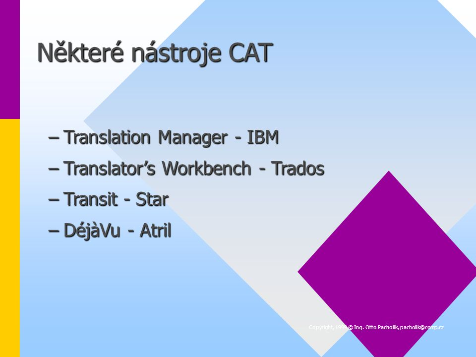 Některé nástroje CAT –Translation Manager - IBM –Translator's Workbench - Trados –Transit - Star –DéjàVu - Atril Copyright, 1999 © Ing.