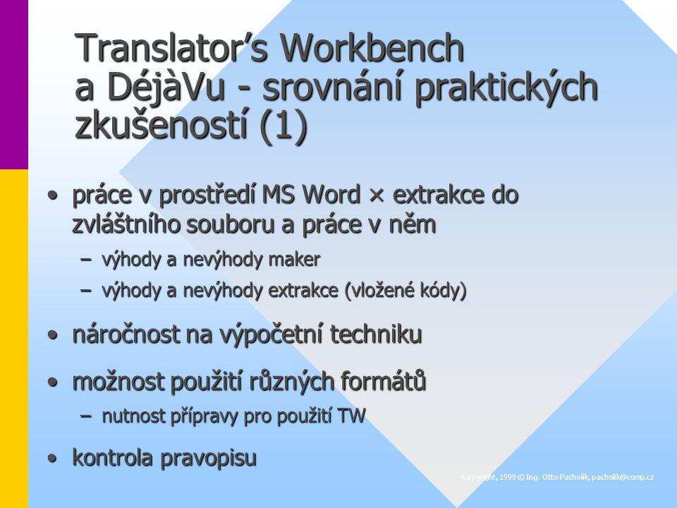 Translator's Workbench a DéjàVu - srovnání praktických zkušeností (1) práce v prostředí MS Word × extrakce do zvláštního souboru a práce v němpráce v prostředí MS Word × extrakce do zvláštního souboru a práce v něm –výhody a nevýhody maker –výhody a nevýhody extrakce (vložené kódy) náročnost na výpočetní technikunáročnost na výpočetní techniku možnost použití různých formátůmožnost použití různých formátů –nutnost přípravy pro použití TW kontrola pravopisukontrola pravopisu Copyright, 1999 © Ing.