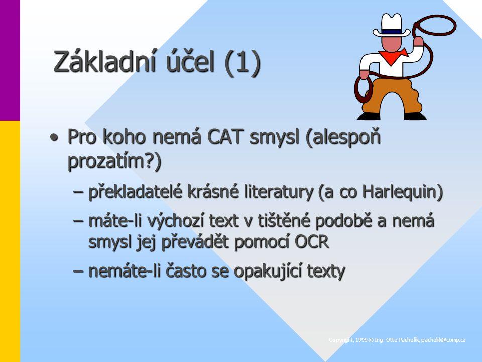 Základní účel (1) Pro koho nemá CAT smysl (alespoň prozatím )Pro koho nemá CAT smysl (alespoň prozatím ) –překladatelé krásné literatury (a co Harlequin) –máte-li výchozí text v tištěné podobě a nemá smysl jej převádět pomocí OCR –nemáte-li často se opakující texty Copyright, 1999 © Ing.