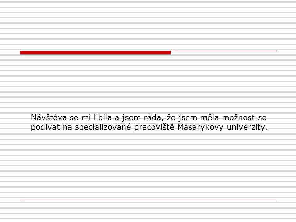Návštěva se mi líbila a jsem ráda, že jsem měla možnost se podívat na specializované pracoviště Masarykovy univerzity.