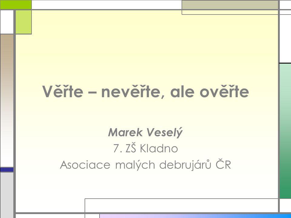 Věřte – nevěřte, ale ověřte Marek Veselý 7. ZŠ Kladno Asociace malých debrujárů ČR