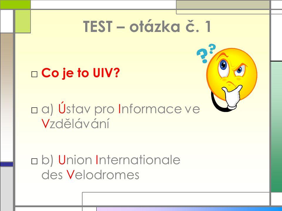 TEST – otázka č. 1 □ Co je to UIV? □a) Ústav pro Informace ve Vzdělávání □b) Union Internationale des Velodromes