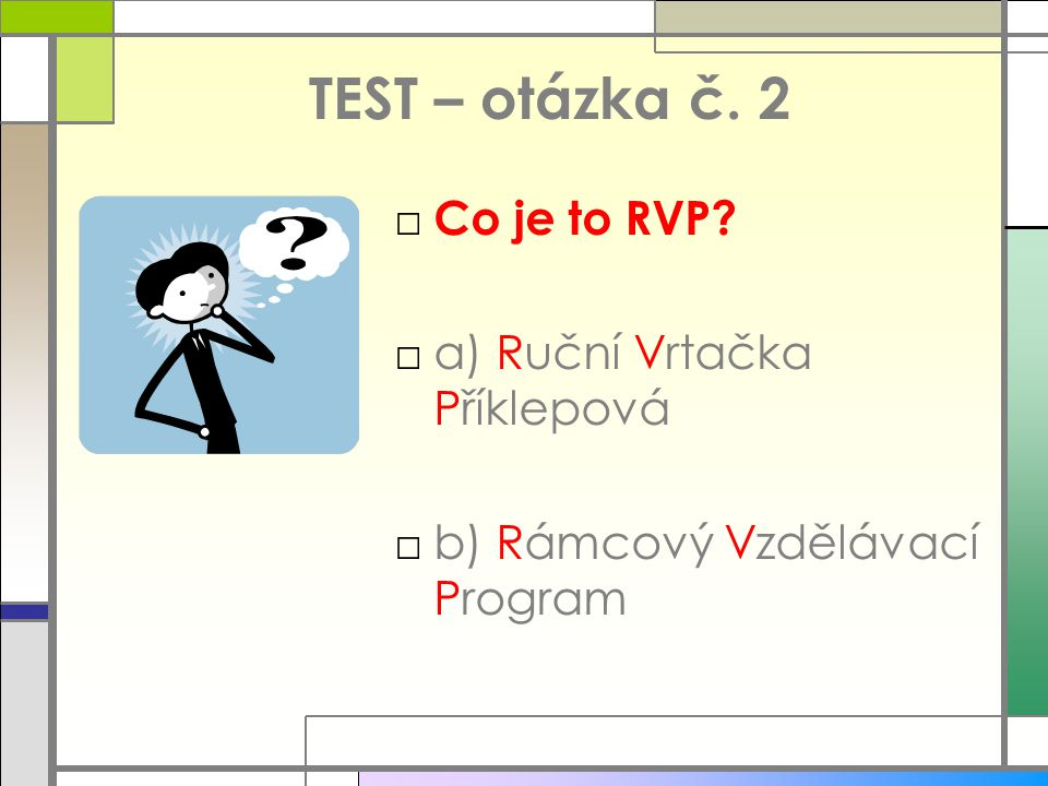 TEST – otázka č. 2 □ Co je to RVP? □a) Ruční Vrtačka Příklepová □b) Rámcový Vzdělávací Program