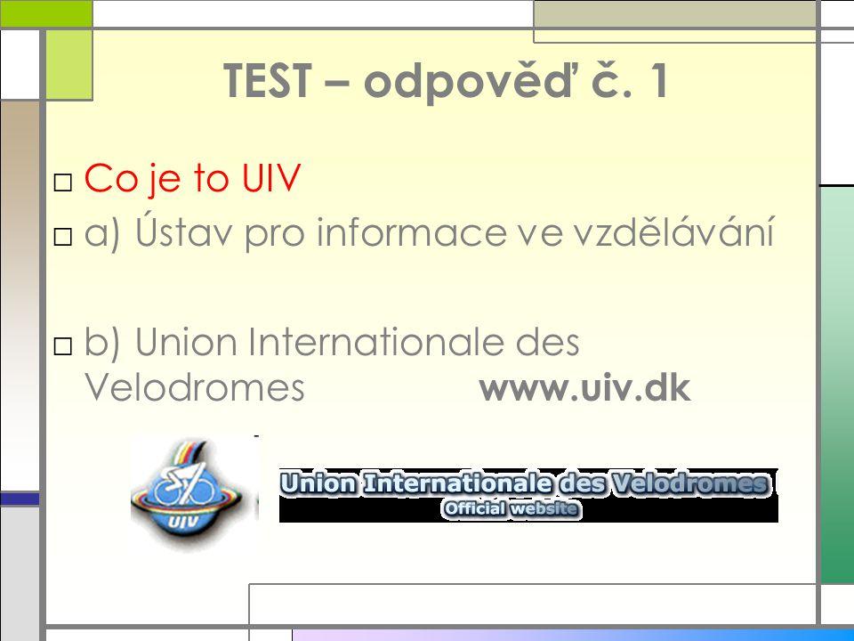 TEST – odpověď č. 1 □Co je to UIV □a) Ústav pro informace ve vzdělávání □b) Union Internationale des Velodromes www.uiv.dk