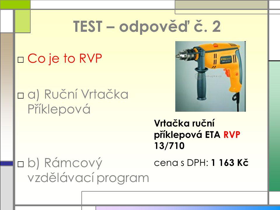 TEST – odpověď č. 2 □Co je to RVP □a) Ruční Vrtačka Příklepová □b) Rámcový vzdělávací program Vrtačka ruční příklepová ETA RVP 13/710 cena s DPH: 1 16