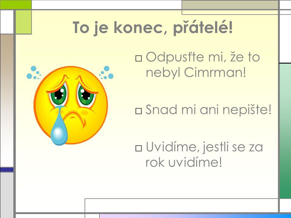 To je konec, přátelé! □Odpusťte mi, že to nebyl Cimrman! □Snad mi ani nepište! □Uvidíme, jestli se za rok uvidíme!