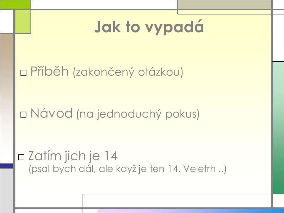 Jak to vypadá □Příběh (zakončený otázkou) □Návod (na jednoduchý pokus) □Zatím jich je 14 (psal bych dál, ale když je ten 14. Veletrh..)