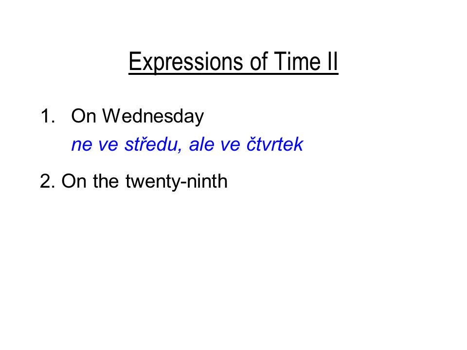Expressions of Time II 1.On Wednesday ne ve středu, ale ve čtvrtek 2. On the twenty-ninth