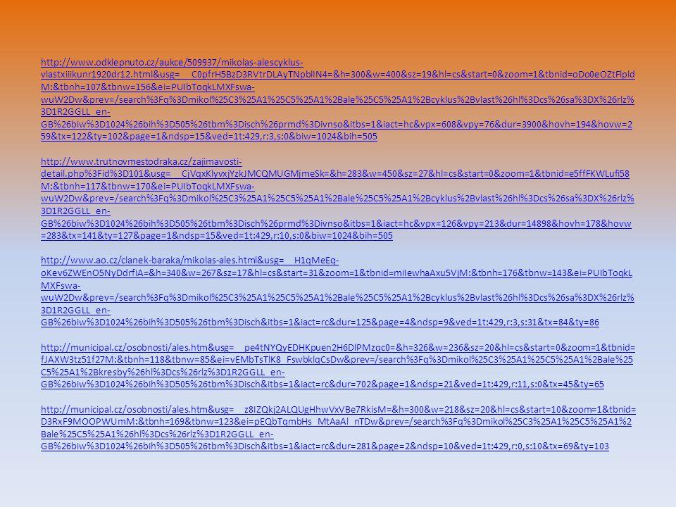 http://www.odklepnuto.cz/aukce/509937/mikolas-alescyklus- vlastxiiikunr1920dr12.html&usg=__C0pfrH5BzD3RVtrDLAyTNpblIN4=&h=300&w=400&sz=19&hl=cs&start=0&zoom=1&tbnid=oDo0eOZtFlpld M:&tbnh=107&tbnw=156&ei=PUIbToqkLMXFswa- wuW2Dw&prev=/search%3Fq%3Dmikol%25C3%25A1%25C5%25A1%2Bale%25C5%25A1%2Bcyklus%2Bvlast%26hl%3Dcs%26sa%3DX%26rlz% 3D1R2GGLL_en- GB%26biw%3D1024%26bih%3D505%26tbm%3Disch%26prmd%3Divnso&itbs=1&iact=hc&vpx=608&vpy=76&dur=3900&hovh=194&hovw=2 59&tx=122&ty=102&page=1&ndsp=15&ved=1t:429,r:3,s:0&biw=1024&bih=505 http://www.odklepnuto.cz/aukce/509937/mikolas-alescyklus- vlastxiiikunr1920dr12.html&usg=__C0pfrH5BzD3RVtrDLAyTNpblIN4=&h=300&w=400&sz=19&hl=cs&start=0&zoom=1&tbnid=oDo0eOZtFlpld M:&tbnh=107&tbnw=156&ei=PUIbToqkLMXFswa- wuW2Dw&prev=/search%3Fq%3Dmikol%25C3%25A1%25C5%25A1%2Bale%25C5%25A1%2Bcyklus%2Bvlast%26hl%3Dcs%26sa%3DX%26rlz% 3D1R2GGLL_en- GB%26biw%3D1024%26bih%3D505%26tbm%3Disch%26prmd%3Divnso&itbs=1&iact=hc&vpx=608&vpy=76&dur=3900&hovh=194&hovw=2 59&tx=122&ty=102&page=1&ndsp=15&ved=1t:429,r:3,s:0&biw=1024&bih=505 http://www.trutnovmestodraka.cz/zajimavosti- detail.php%3Fid%3D101&usg=__CjVqxKlyvxjYzkJMCQMUGMjmeSk=&h=283&w=450&sz=27&hl=cs&start=0&zoom=1&tbnid=e5ffFKWLufi58 M:&tbnh=117&tbnw=170&ei=PUIbToqkLMXFswa- wuW2Dw&prev=/search%3Fq%3Dmikol%25C3%25A1%25C5%25A1%2Bale%25C5%25A1%2Bcyklus%2Bvlast%26hl%3Dcs%26sa%3DX%26rlz% 3D1R2GGLL_en- GB%26biw%3D1024%26bih%3D505%26tbm%3Disch%26prmd%3Divnso&itbs=1&iact=hc&vpx=126&vpy=213&dur=14898&hovh=178&hovw =283&tx=141&ty=127&page=1&ndsp=15&ved=1t:429,r:10,s:0&biw=1024&bih=505 http://www.ao.cz/clanek-baraka/mikolas-ales.html&usg=__H1qMeEq- oKev6ZWEnO5NyDdrfiA=&h=340&w=267&sz=17&hl=cs&start=31&zoom=1&tbnid=miIewhaAxu5VjM:&tbnh=176&tbnw=143&ei=PUIbToqkL MXFswa- wuW2Dw&prev=/search%3Fq%3Dmikol%25C3%25A1%25C5%25A1%2Bale%25C5%25A1%2Bcyklus%2Bvlast%26hl%3Dcs%26sa%3DX%26rlz% 3D1R2GGLL_en- GB%26biw%3D1024%26bih%3D505%26tbm%3Disch&itbs=1&iact=rc&dur=125&page=4&ndsp=9&ved=1t:429,r:3,s:31&tx=84&ty=86 http://municipal.cz/os