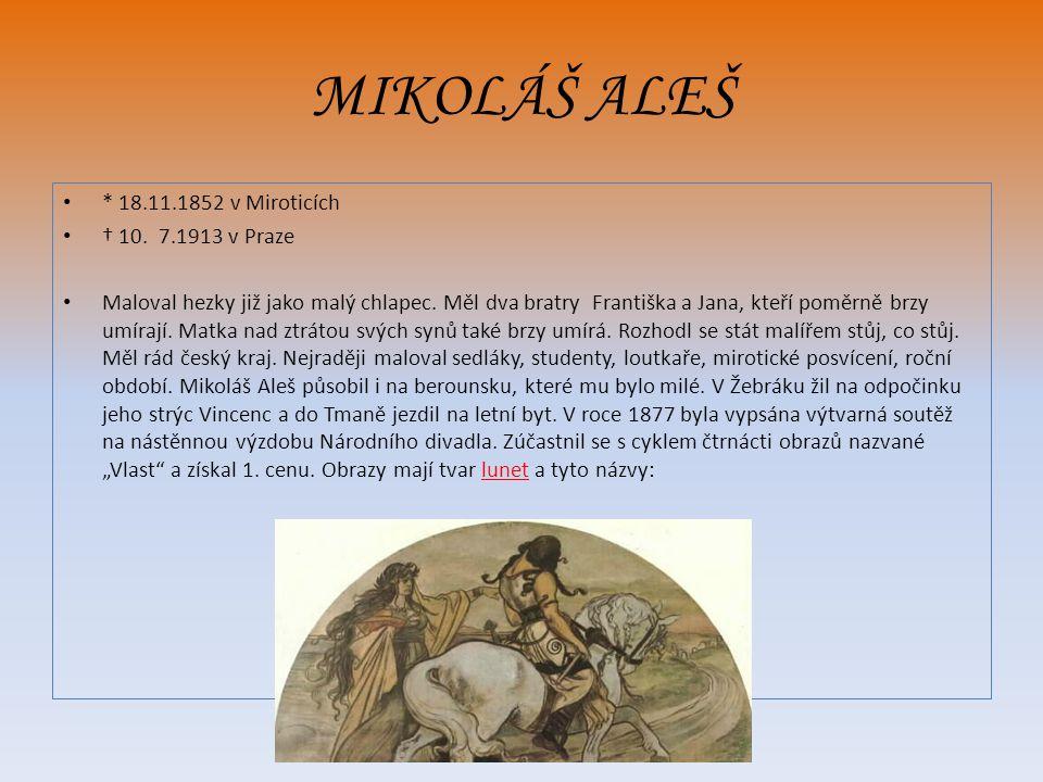 MIKOLÁŠ ALEŠ * 18.11.1852 v Miroticích † 10.7.1913 v Praze Maloval hezky již jako malý chlapec.