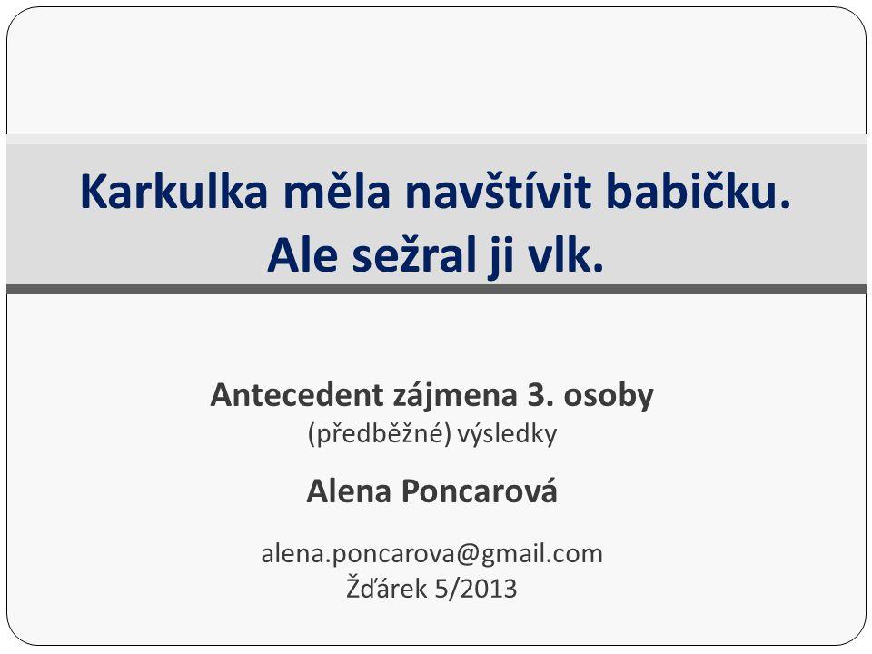 Antecedent zájmena 3. osoby (předběžné) výsledky Alena Poncarová alena.poncarova@gmail.com Žďárek 5/2013 Karkulka měla navštívit babičku. Ale sežral j