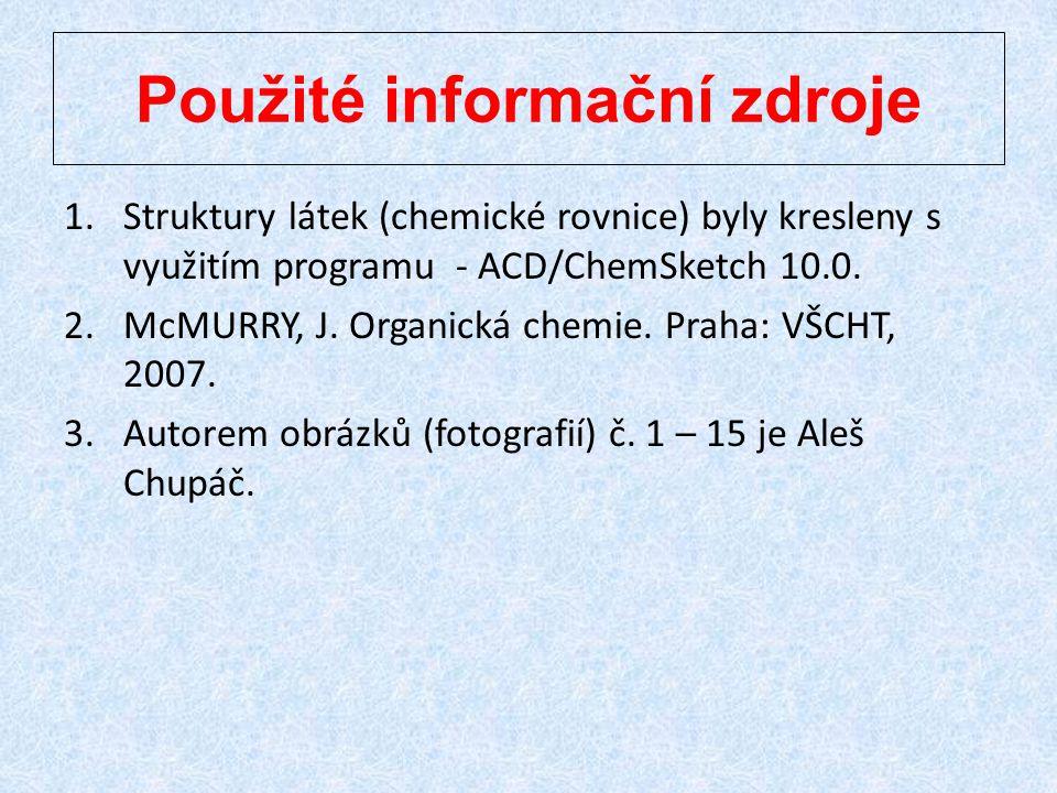 Použité informační zdroje 1.Struktury látek (chemické rovnice) byly kresleny s využitím programu - ACD/ChemSketch 10.0. 2.McMURRY, J. Organická chemie