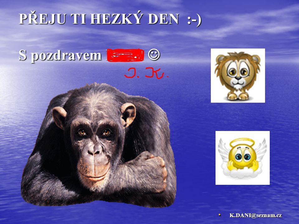 PŘEJU TI HEZKÝ DEN :-) S pozdravem DANI PŘEJU TI HEZKÝ DEN :-) S pozdravem DANI K.DANI@seznam.cz K.DANI@seznam.cz