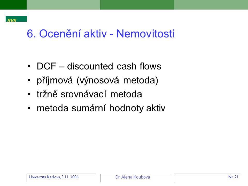 Univerzita Karlova, 3.11. 2006 Dr. Alena Koubová Nr. 21 6. Ocenění aktiv - Nemovitosti DCF – discounted cash flows příjmová (výnosová metoda) tržně sr