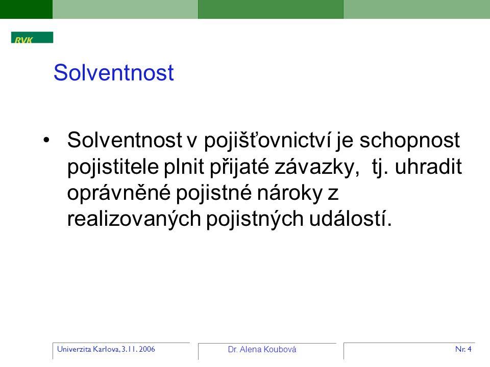 Univerzita Karlova, 3.11. 2006 Dr. Alena Koubová Nr. 4 Solventnost v pojišťovnictví je schopnost pojistitele plnit přijaté závazky, tj. uhradit oprávn