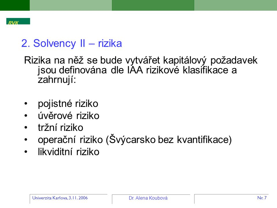 Univerzita Karlova, 3.11. 2006 Dr. Alena Koubová Nr. 7 Rizika na něž se bude vytvářet kapitálový požadavek jsou definována dle IAA rizikové klasifikac