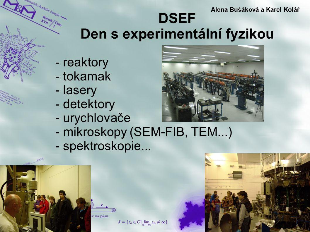 DSEF Den s experimentální fyzikou Alena Bušáková a Karel Kolář - reaktory - tokamak - lasery - detektory - urychlovače - mikroskopy (SEM-FIB, TEM...)