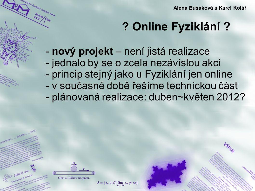 ? Online Fyziklání ? Alena Bušáková a Karel Kolář - nový projekt – není jistá realizace - jednalo by se o zcela nezávislou akci - princip stejný jako