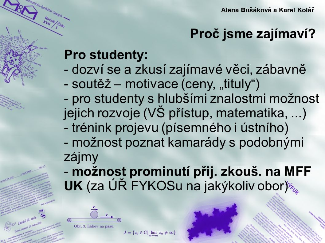 Soustředění Alena Bušáková a Karel Kolář - dvakrát ročně pro nejlepší řešitele - týden v přírodě s F (M, I) - vzdělávání zážitkovou formou - odborné přednášky i zábavné hry - možnost poznat kamarády s podobnými zájmy - setkání s experimentální fyzikou (experimentální odpoledne, konference) - legenda