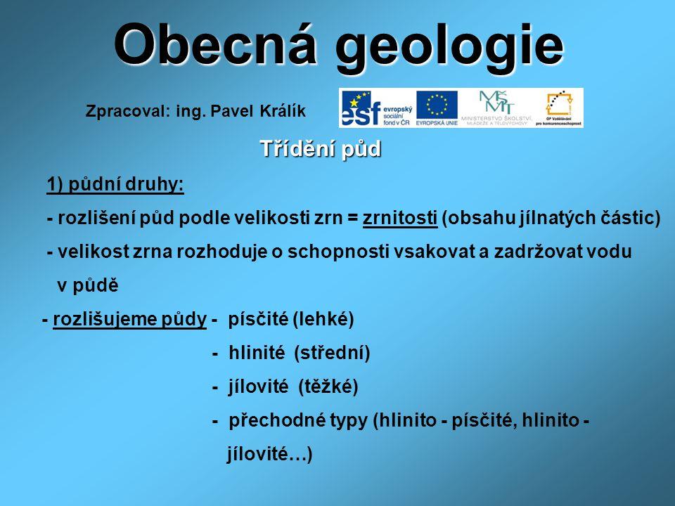 Obecná geologie Třídění půd Třídění půd 1) půdní druhy: - rozlišení půd podle velikosti zrn = zrnitosti (obsahu jílnatých částic) - velikost zrna rozhoduje o schopnosti vsakovat a zadržovat vodu v půdě - rozlišujeme půdy - písčité (lehké) - hlinité (střední) - jílovité (těžké) - přechodné typy (hlinito - písčité, hlinito - jílovité…) Zpracoval: ing.