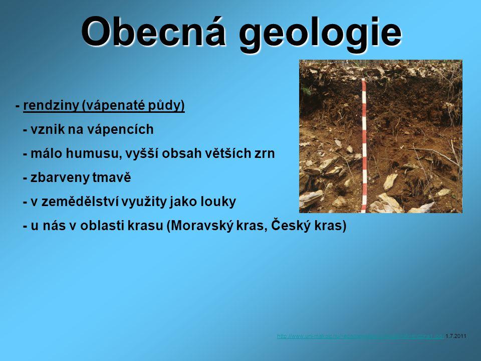 Obecná geologie - rendziny (vápenaté půdy) - vznik na vápencích - málo humusu, vyšší obsah větších zrn - zbarveny tmavě - v zemědělství využity jako louky - u nás v oblasti krasu (Moravský kras, Český kras) http://www.uni-miskolc.hu/~ecodobos/ktmcd1/kozethat/rendzina1.jpg /http://www.uni-miskolc.hu/~ecodobos/ktmcd1/kozethat/rendzina1.jpg / 1.7.2011