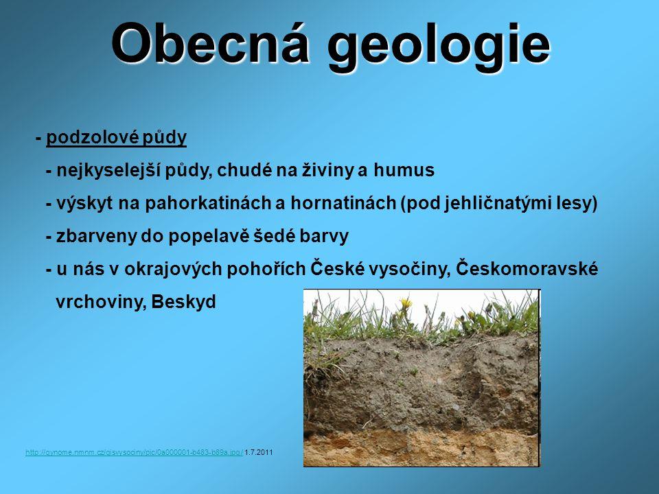 Obecná geologie - podzolové půdy - nejkyselejší půdy, chudé na živiny a humus - výskyt na pahorkatinách a hornatinách (pod jehličnatými lesy) - zbarveny do popelavě šedé barvy - u nás v okrajových pohořích České vysočiny, Českomoravské vrchoviny, Beskyd http://gynome.nmnm.cz/gisvysociny/pic/0a000001-b483-b89a.jpg /http://gynome.nmnm.cz/gisvysociny/pic/0a000001-b483-b89a.jpg / 1.7.2011