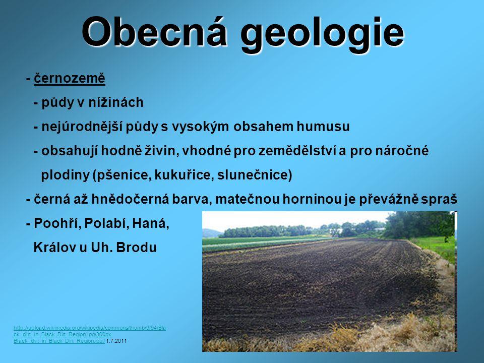 Obecná geologie - černozemě - půdy v nížinách - nejúrodnější půdy s vysokým obsahem humusu - obsahují hodně živin, vhodné pro zemědělství a pro náročné plodiny (pšenice, kukuřice, slunečnice) - černá až hnědočerná barva, matečnou horninou je převážně spraš - Poohří, Polabí, Haná, Králov u Uh.
