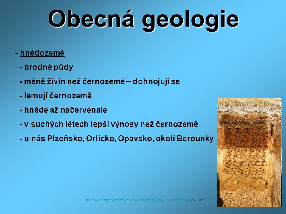 Obecná geologie - hnědozemě - úrodné půdy - méně živin než černozemě – dohnojují se - lemují černozemě - hnědé až načervenalé - v suchých létech lepší výnosy než černozemě - u nás Plzeňsko, Orlicko, Opavsko, okolí Berounky http://www.herber.webz.cz/www_slovakia/obrazky/pudy_sk/Hnedozem.jpghttp://www.herber.webz.cz/www_slovakia/obrazky/pudy_sk/Hnedozem.jpg /1.7.2011