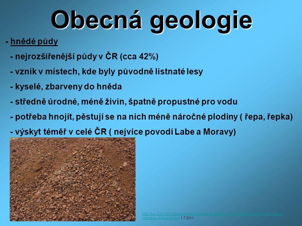 Obecná geologie - hnědé půdy - nejrozšířenější půdy v ČR (cca 42%) - vznik v místech, kde byly původně listnaté lesy - kyselé, zbarveny do hněda - středně úrodné, méně živin, špatně propustné pro vodu - potřeba hnojit, pěstují se na nich méně náročné plodiny ( řepa, řepka) - výskyt téměř v celé ČR ( nejvíce povodí Labe a Moravy) http://us.123rf.com/400wm/400/400/Gudella/Gudella0612/Gudella061200003/650388-textura- hromadu-hn-d--p-dy.jpg /http://us.123rf.com/400wm/400/400/Gudella/Gudella0612/Gudella061200003/650388-textura- hromadu-hn-d--p-dy.jpg / 1.7.2011