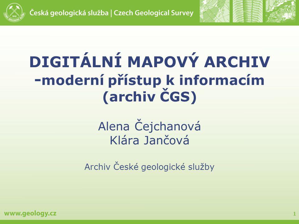 1 DIGITÁLNÍ MAPOVÝ ARCHIV - moderní přístup k informacím (archiv ČGS) Alena Čejchanová Klára Jančová Archiv České geologické služby