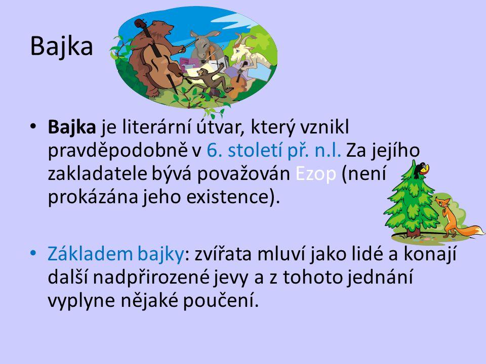 Bajka Bajka je literární útvar, který vznikl pravděpodobně v 6. století př. n.l. Za jejího zakladatele bývá považován Ezop (není prokázána jeho existe