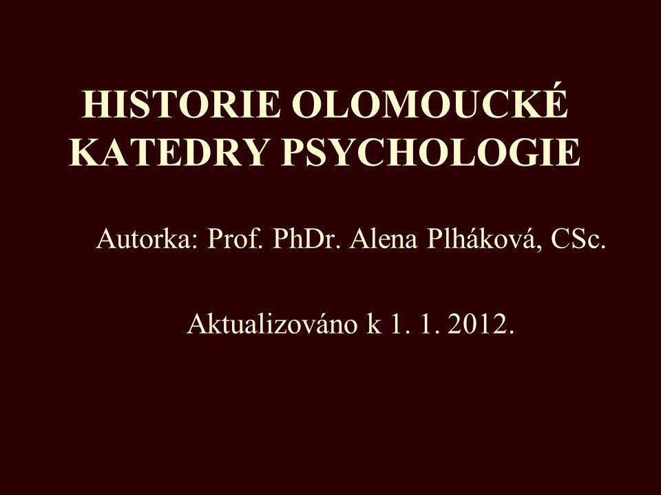 HISTORIE OLOMOUCKÉ KATEDRY PSYCHOLOGIE Autorka: Prof. PhDr. Alena Plháková, CSc. Aktualizováno k 1. 1. 2012.