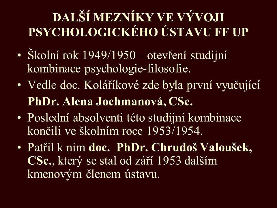 DALŠÍ MEZNÍKY VE VÝVOJI PSYCHOLOGICKÉHO ÚSTAVU FF UP Školní rok 1949/1950 – otevření studijní kombinace psychologie-filosofie. Vedle doc. Koláříkové z