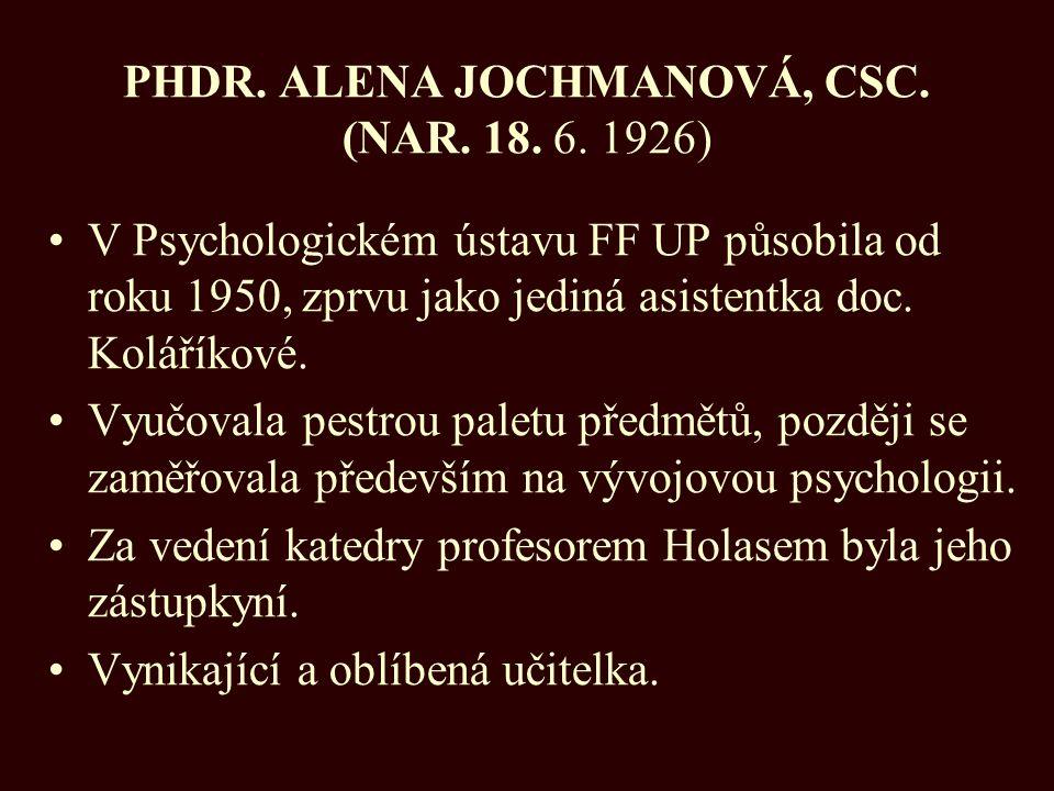 PHDR. ALENA JOCHMANOVÁ, CSC. (NAR. 18. 6. 1926) V Psychologickém ústavu FF UP působila od roku 1950, zprvu jako jediná asistentka doc. Koláříkové. Vyu