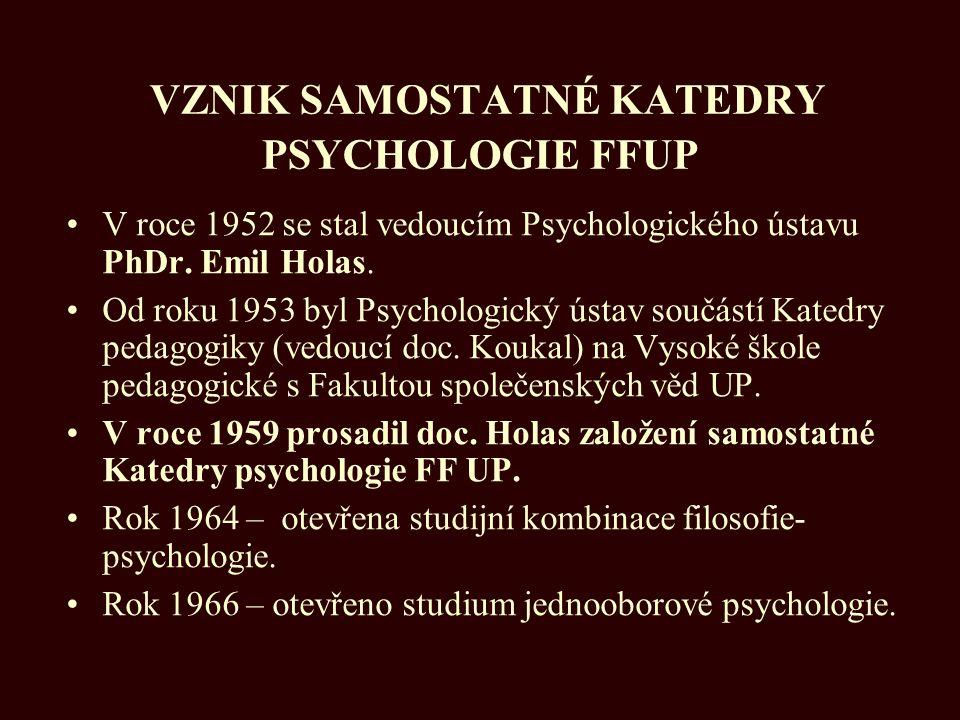 VZNIK SAMOSTATNÉ KATEDRY PSYCHOLOGIE FFUP V roce 1952 se stal vedoucím Psychologického ústavu PhDr. Emil Holas. Od roku 1953 byl Psychologický ústav s