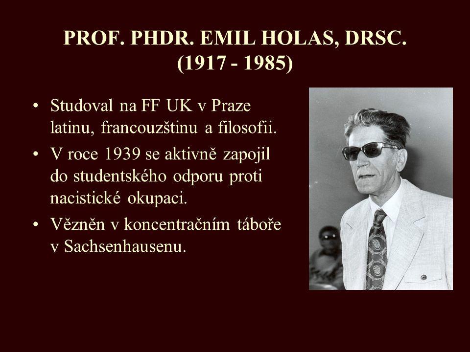 PROF. PHDR. EMIL HOLAS, DRSC. (1917 - 1985) Studoval na FF UK v Praze latinu, francouzštinu a filosofii. V roce 1939 se aktivně zapojil do studentskéh